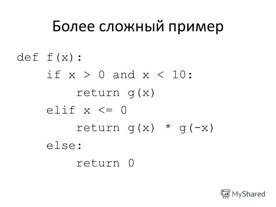 Более сложный пример def f(x): if x > 0 and x < 10: return g(x) elif x