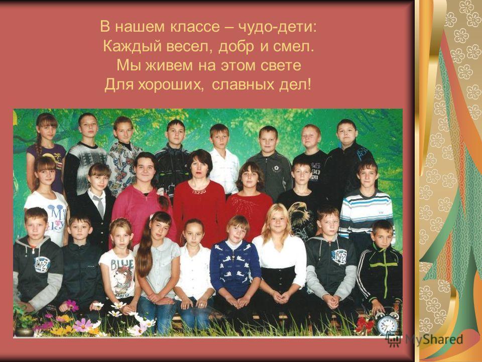 В нашем классе – чудо-дети: Каждый весел, добр и смел. Мы живем на этом свете Для хороших, славных дел!