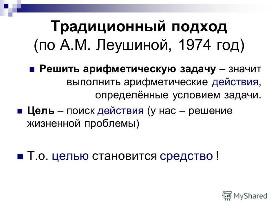 Традиционный подход (по А.М. Леушиной, 1974 год) Решить арифметическую задачу – значит выполнить арифметические действия, определённые условием задачи. Цель – поиск действия (у нас – решение жизненной проблемы) Т.о. целью становится средство !