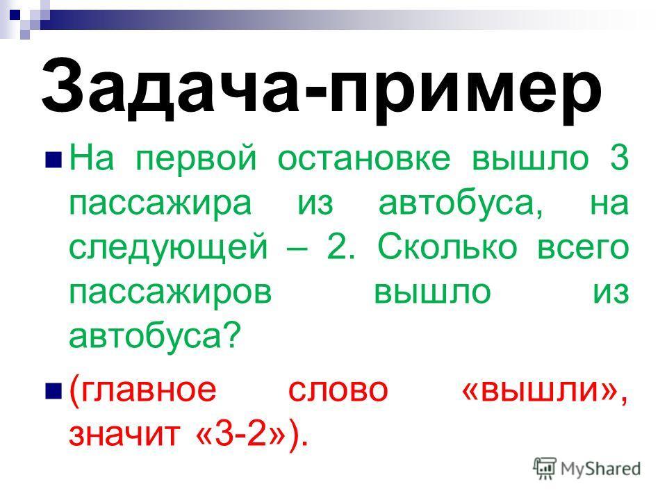 Задача-пример На первой остановке вышло 3 пассажира из автобуса, на следующей – 2. Сколько всего пассажиров вышло из автобуса? (главное слово «вышли», значит «3-2»).