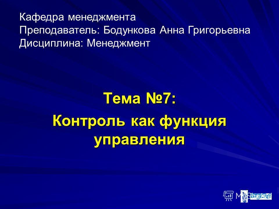 Тема 7: Контроль как функция управления Кафедра менеджмента Преподаватель: Бодункова Анна Григорьевна Дисциплина: Менеджмент
