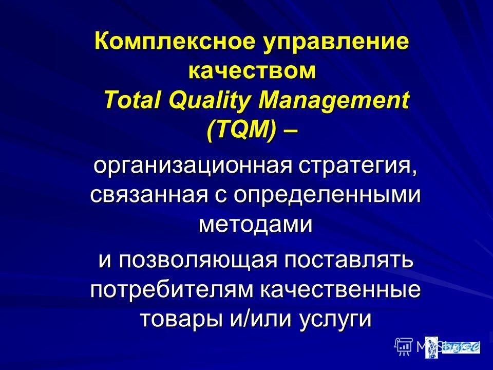 Комплексное управление качеством Total Quality Management (TQM) – организационная стратегия, связанная с определенными методами и позволяющая поставлять потребителям качественные товары и/или услуги