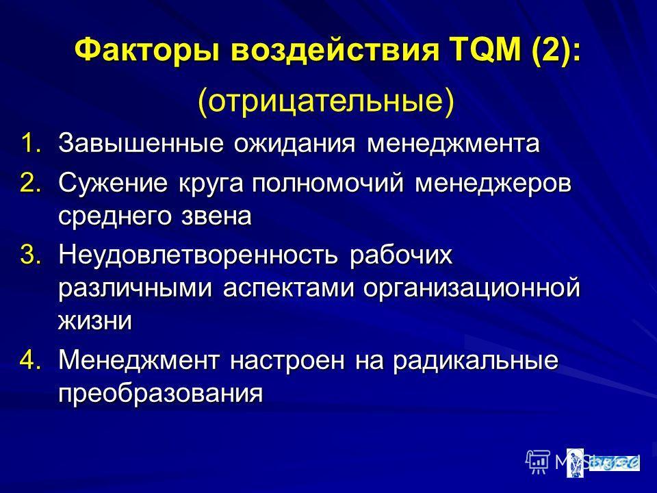 Факторы воздействия TQM (2): 1.Завышенные ожидания менеджмента 2.Сужение круга полномочий менеджеров среднего звена 3.Неудовлетворенность рабочих различными аспектами организационной жизни 4.Менеджмент настроен на радикальные преобразования (отрицате