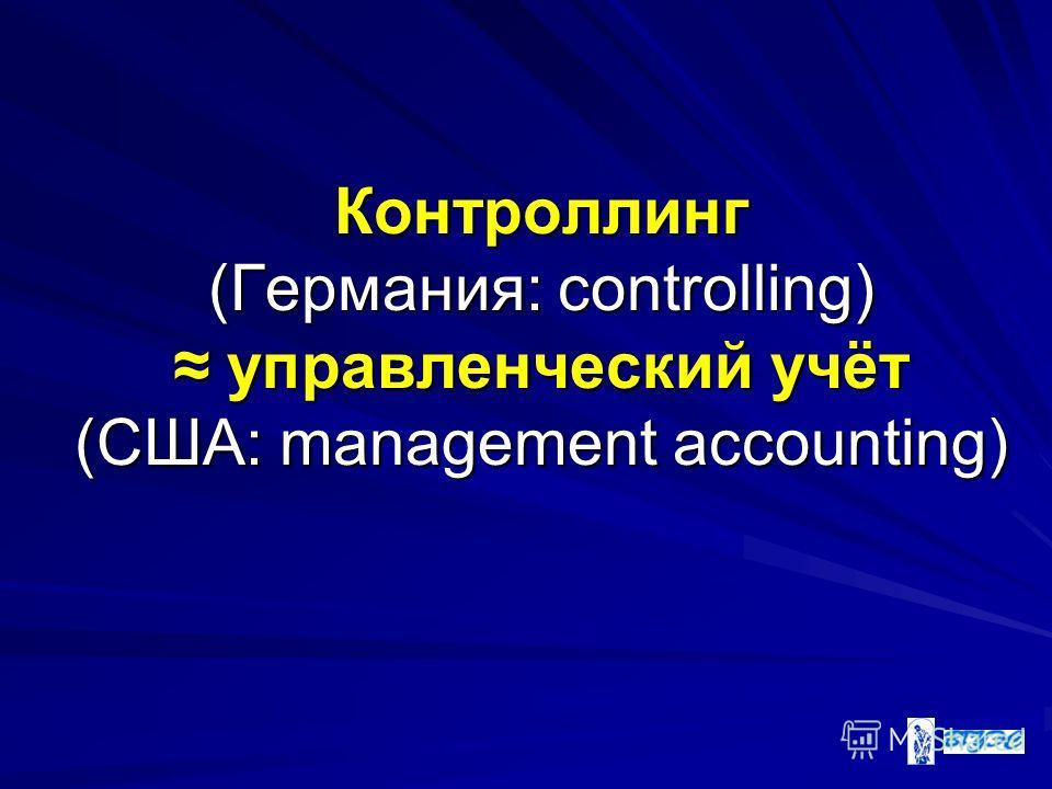 Контроллинг (Германия: controlling) управленческий учёт (США: management accounting)