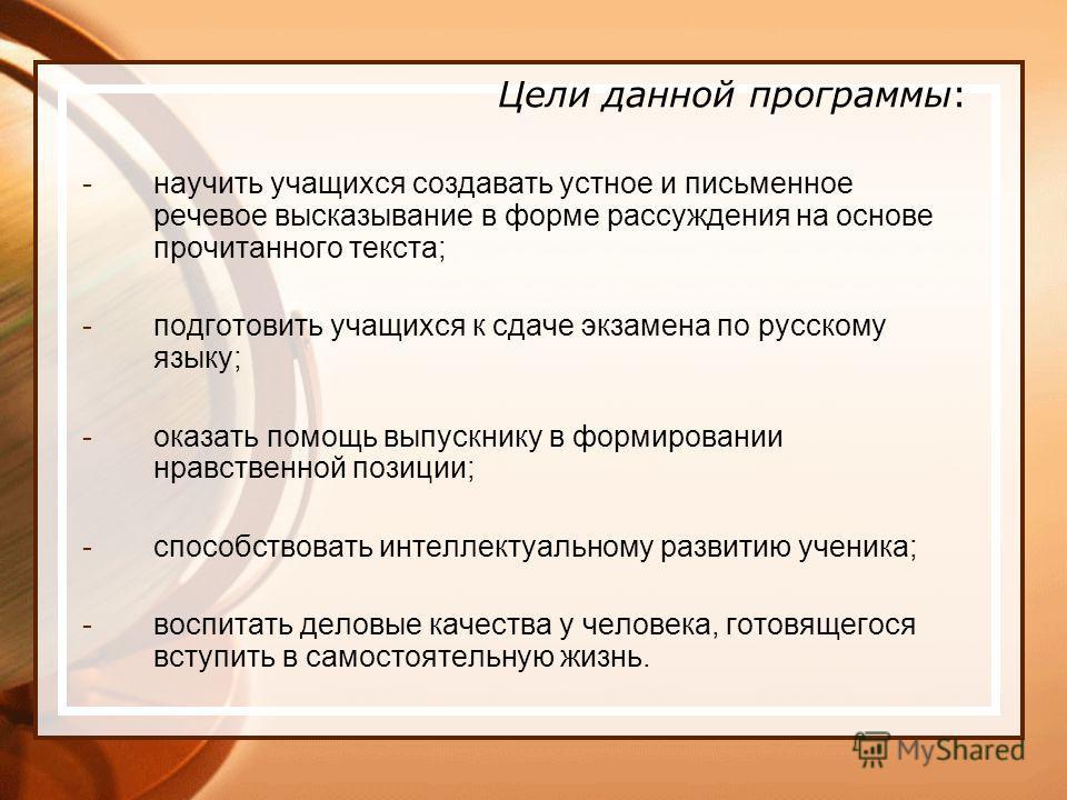 Цели данной программы: -научить учащихся создавать устное и письменное речевое высказывание в форме рассуждения на основе прочитанного текста; -подготовить учащихся к сдаче экзамена по русскому языку; -оказать помощь выпускнику в формировании нравств