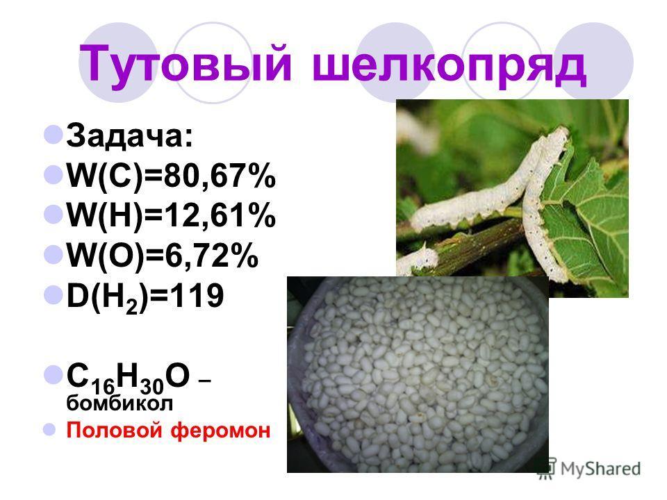 Тутовый шелкопряд Задача: W(C)=80,67% W(H)=12,61% W(O)=6,72% D(H 2 )=119 C 16 H 30 O – бомбикол Половой феромон