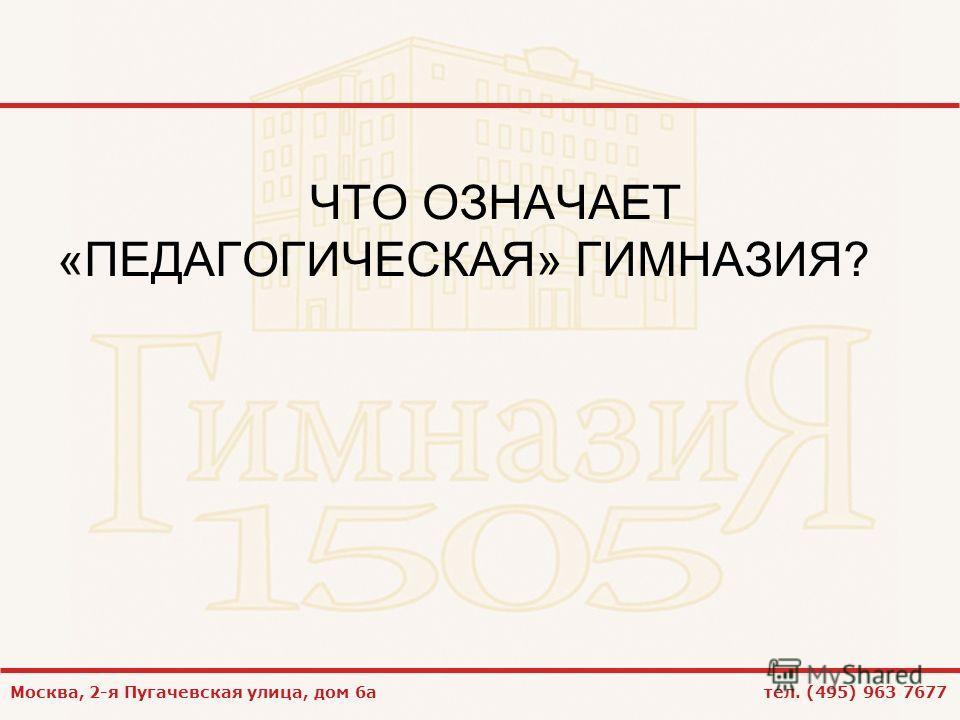 Москва, 2-я Пугачевская улица, дом 6а тел. (495) 963 7677 ЧТО ОЗНАЧАЕТ «ПЕДАГОГИЧЕСКАЯ» ГИМНАЗИЯ?