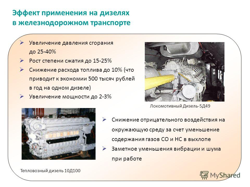 Эффект применения на дизелях в железнодорожном транспорте Увеличение давления сгорания до 25-40% Рост степени сжатия до 15-25% Снижение расхода топлива до 10% (что приводит к экономии 500 тысяч рублей в год на одном дизеле) Увеличение мощности до 2-3