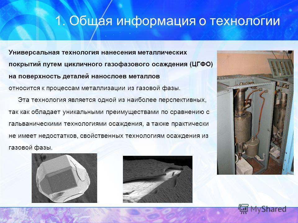 1. Общая информация о технологии Универсальная технология нанесения металлических покрытий путем цикличного газофазового осаждения (ЦГФО) на поверхность деталей нанослоев металлов относится к процессам металлизации из газовой фазы. Эта технология явл