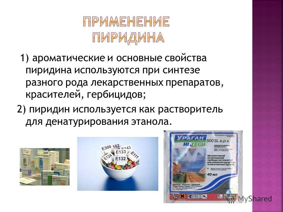 1) ароматические и основные свойства пиридина используются при синтезе разного рода лекарственных препаратов, красителей, гербицидов; 2) пиридин используется как растворитель для денатурирования этанола.
