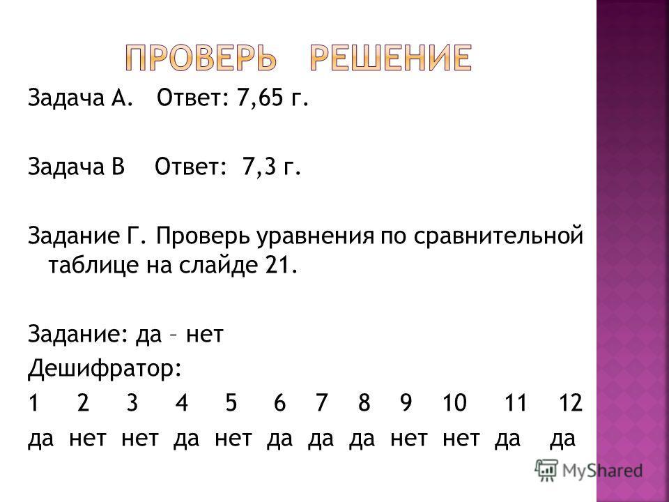 Задача А. Ответ: 7,65 г. Задача В Ответ: 7,3 г. Задание Г. Проверь уравнения по сравнительной таблице на слайде 21. Задание: да – нет Дешифратор: 1 2 3 4 5 6 7 8 9 10 11 12 да нет нет да нет да да да нет нет да да