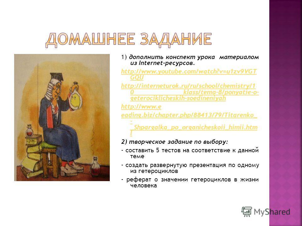 1) дополнить конспект урока материалом из Internet-ресурсов. http://www.youtube.com/watch?v=u1zv9VGT GQU http://interneturok.ru/ru/school/chemistry/1 0 klass/tema-8/ponyatie-o- geterociklicheskih-soedineniyah http://www.e eading.biz/chapter.php/88413