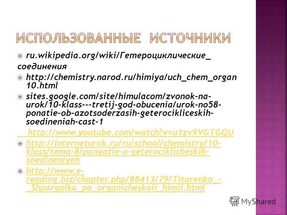 ru.wikipedia.org/wiki/Гетероциклические_ соединения http://chemistry.narod.ru/himiya/uch_chem_organ 10.html sites.google.com/site/himulacom/zvonok-na- urok/10-klass---tretij-god-obucenia/urok-no58- ponatie-ob-azotsoderzasih-geterocikliceskih- soedine