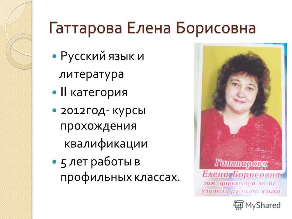 Гаттарова Елена Борисовна Русский язык и литература II категория 2012 год - курсы прохождения квалификации 5 лет работы в профильных классах.