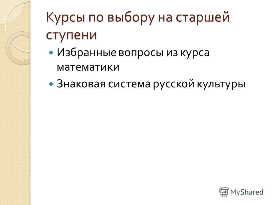 Курсы по выбору на старшей ступени Избранные вопросы из курса математики Знаковая система русской культуры