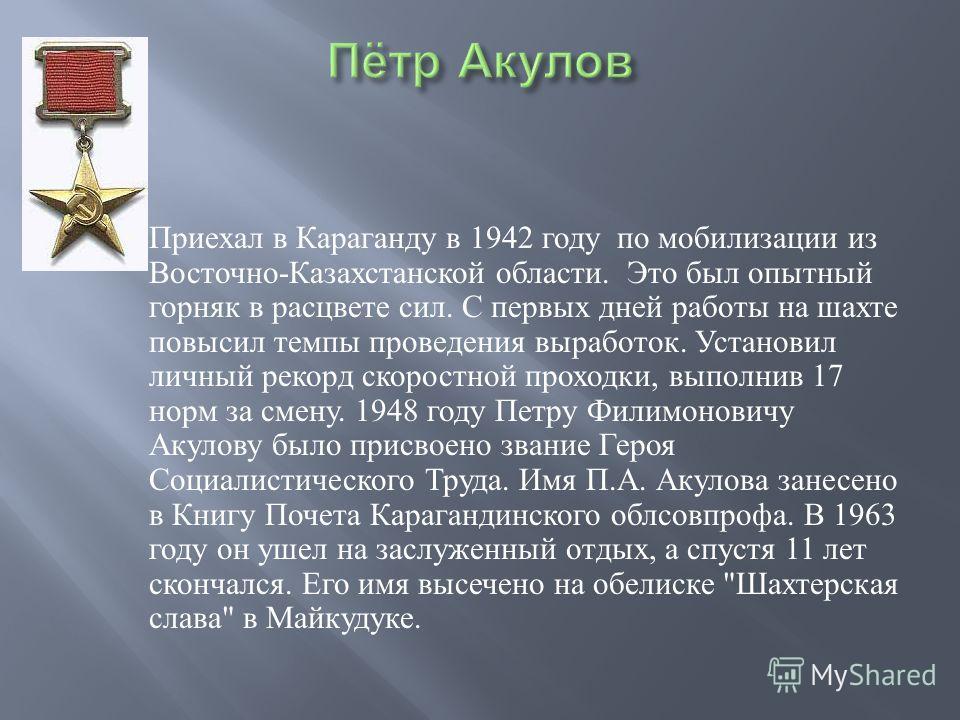 Приехал в Караганду в 1942 году по мобилизации из Восточно - Казахстанской области. Это был опытный горняк в расцвете сил. С первых дней работы на шахте повысил темпы проведения выработок. Установил личный рекорд скоростной проходки, выполнив 17 норм