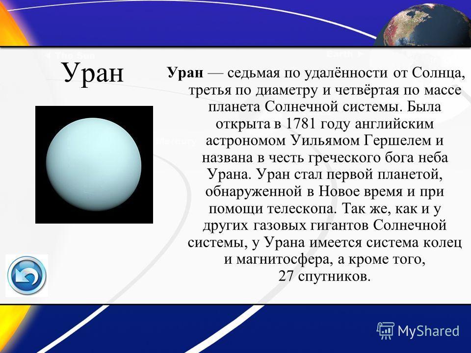 Уран Уран седьмая по удалённости от Солнца, третья по диаметру и четвёртая по массе планета Солнечной системы. Была открыта в 1781 году английским астрономом Уильямом Гершелем и названа в честь греческого бога неба Урана. Уран стал первой планетой, о