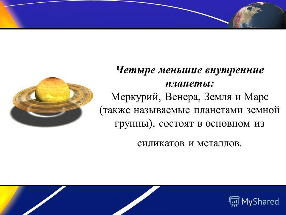 Четыре меньшие внутренние планеты: Меркурий, Венера, Земля и Марс (также называемые планетами земной группы), состоят в основном из силикатов и металлов.