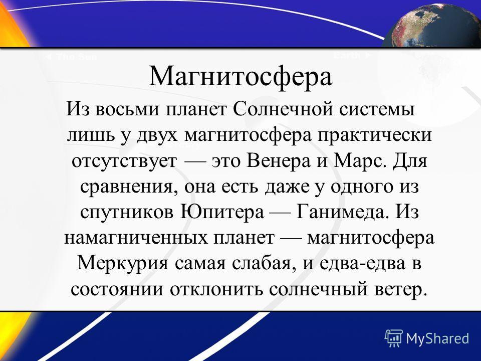Магнитосфера Из восьми планет Солнечной системы лишь у двух магнитосфера практически отсутствует это Венера и Марс. Для сравнения, она есть даже у одного из спутников Юпитера Ганимеда. Из намагниченных планет магнитосфера Меркурия самая слабая, и едв