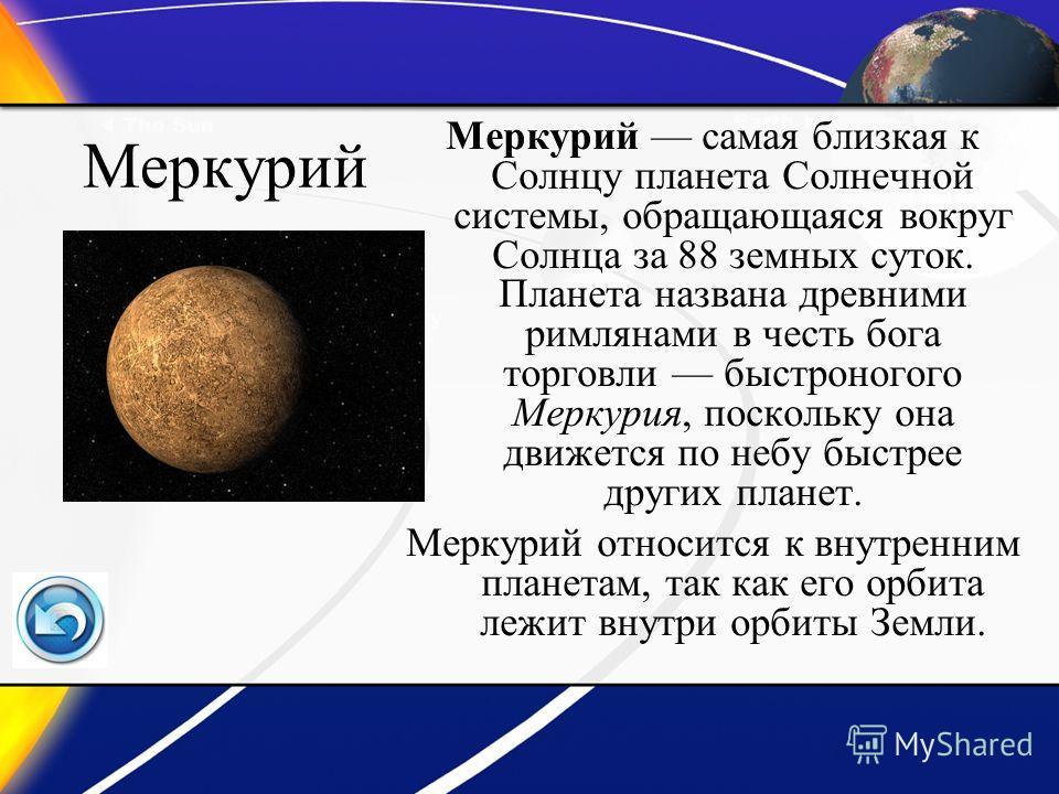 Меркурий Меркурий самая близкая к Солнцу планета Солнечной системы, обращающаяся вокруг Солнца за 88 земных суток. Планета названа древними римлянами в честь бога торговли быстроногого Меркурия, поскольку она движется по небу быстрее других планет. М