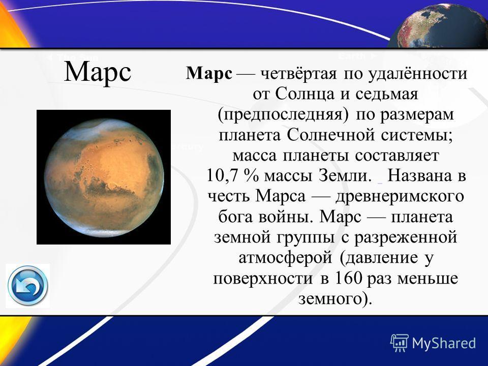 Марс Марс четвёртая по удалённости от Солнца и седьмая (предпоследняя) по размерам планета Солнечной системы; масса планеты составляет 10,7 % массы Земли. Названа в честь Марса древнеримского бога войны. Марс планета земной группы с разреженной атмос