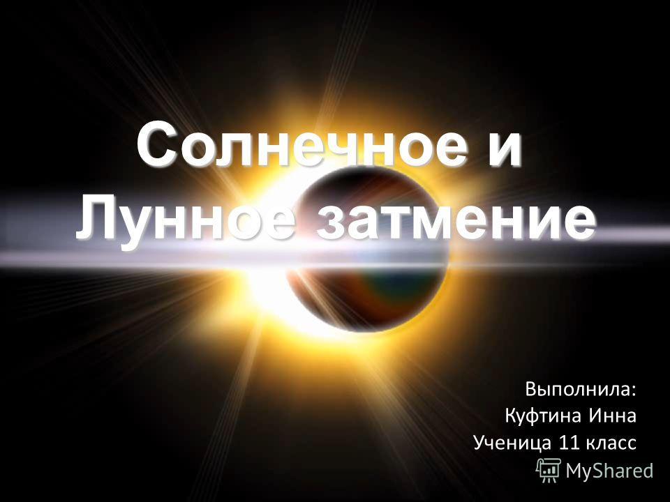 Солнечное и Лунное затмение Выполнила: Куфтина Инна Ученица 11 класс