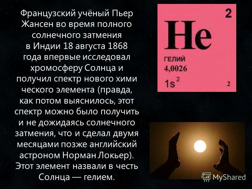 Французский учёный Пьер Жансен во время полного солнечного затмения в Индии 18 августа 1868 года впервые исследовал хромосферу Солнца и получил спектр нового хими ческого элемента (правда, как потом выяснилось, этот спектр можно было получить и не до