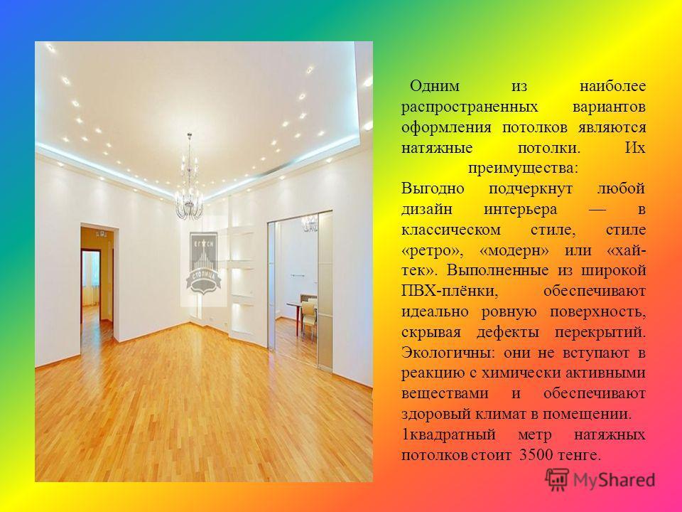 Одним из наиболее распространенных вариантов оформления потолков являются натяжные потолки. Их преимущества: Выгодно подчеркнут любой дизайн интерьера в классическом стиле, стиле «ретро», «модерн» или «хай- тек». Выполненные из широкой ПВХ-плёнки, об