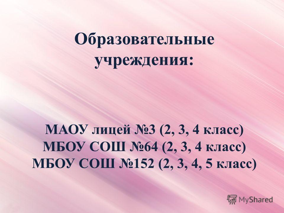 Образовательные учреждения: МАОУ лицей 3 (2, 3, 4 класс) МБОУ СОШ 64 (2, 3, 4 класс) МБОУ СОШ 152 (2, 3, 4, 5 класс)