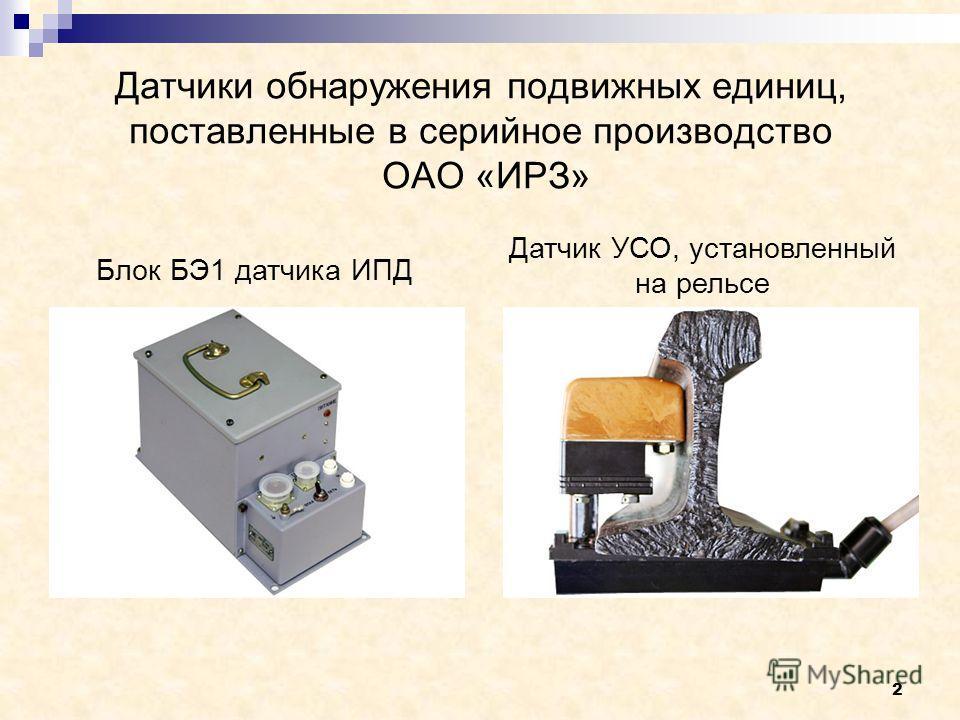 2 Датчики обнаружения подвижных единиц, поставленные в серийное производство ОАО «ИРЗ» Блок БЭ1 датчика ИПД Датчик УСО, установленный на рельсе