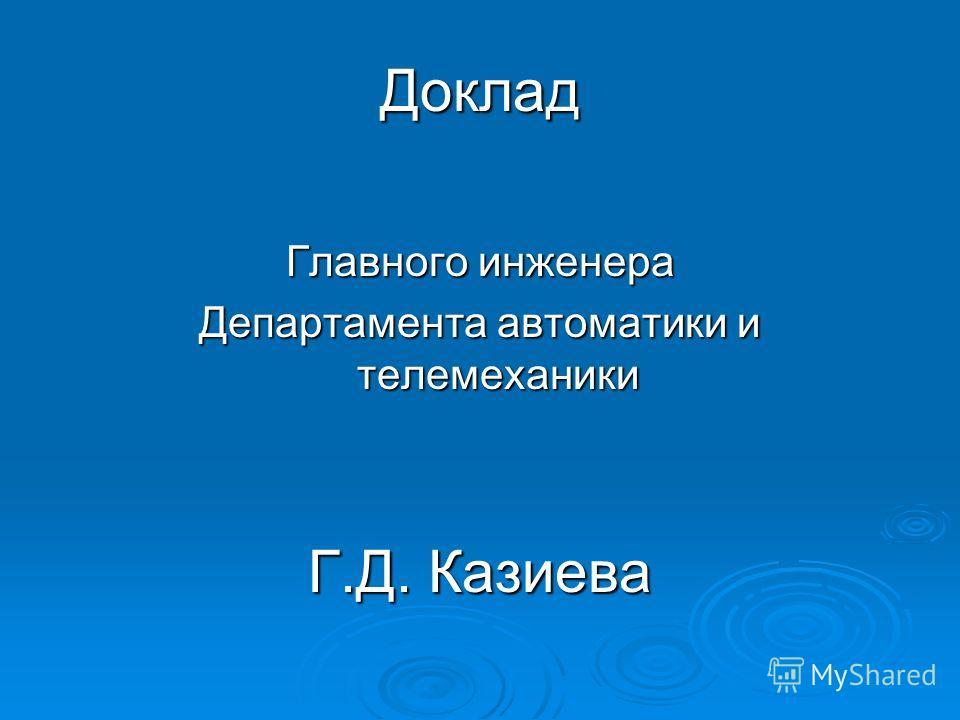Доклад Главного инженера Департамента автоматики и телемеханики Г.Д. Казиева