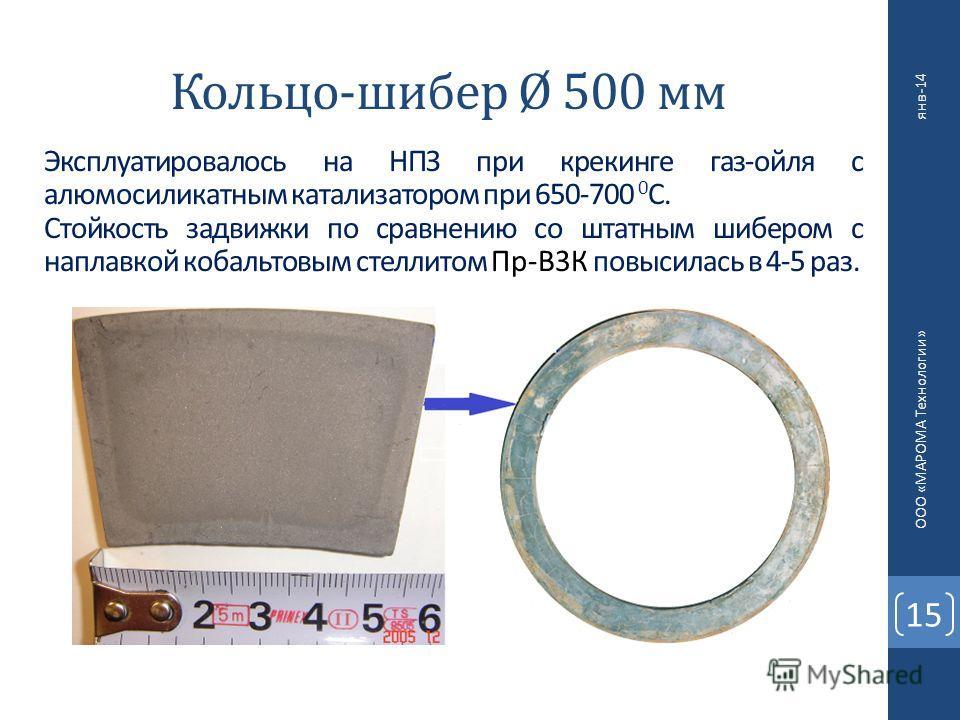 Кольцо-шибер Ø 500 мм 15 ООО «МАРОМА Технологии» янв-14 Эксплуатировалось на НПЗ при крекинге газ-ойля с алюмосиликатным катализатором при 650-700 0 С. Стойкость задвижки по сравнению со штатным шибером с наплавкой кобальтовым стеллитом Пр-В3К повыси