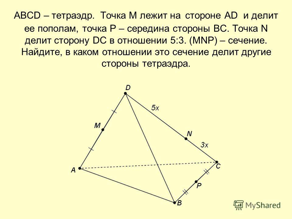 ABCD – тетраэдр. Точка М лежит на стороне AD и делит ее пополам, точка P – середина стороны ВС. Точка N делит сторону DC в отношении 5:3. (МNP) – сечение. Найдите, в каком отношении это сечение делит другие стороны тетраэдра.