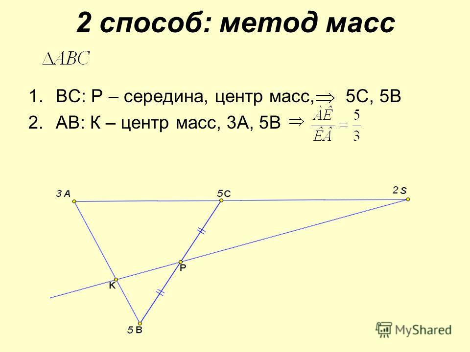 2 способ: метод масс 1.ВС: Р – середина, центр масс, 5С, 5В 2.АВ: К – центр масс, 3А, 5В