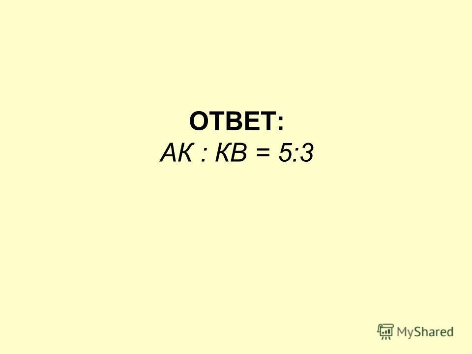 ОТВЕТ: АК : КВ = 5:3