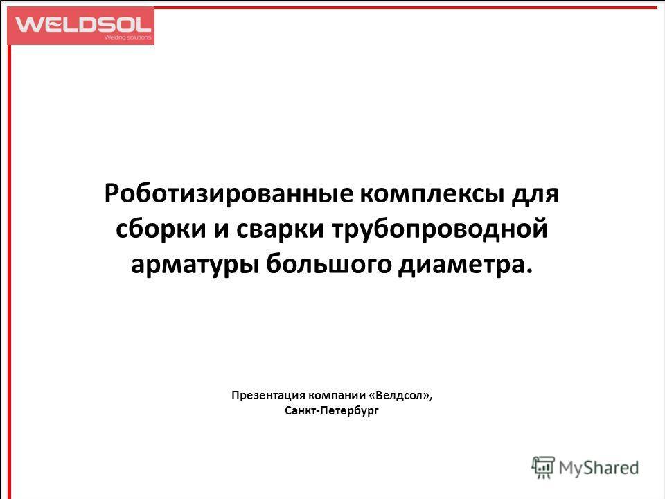 Роботизированные комплексы для сборки и сварки трубопроводной арматуры большого диаметра. Презентация компании «Велдсол», Санкт-Петербург