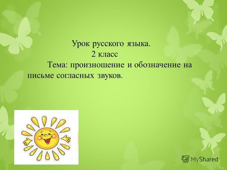 Урок русского языка. 2 класс Тема: произношение и обозначение на письме согласных звуков.