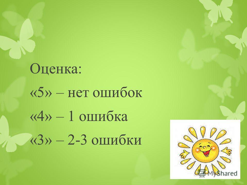 Оценка: «5» – нет ошибок «4» – 1 ошибка «3» – 2-3 ошибки