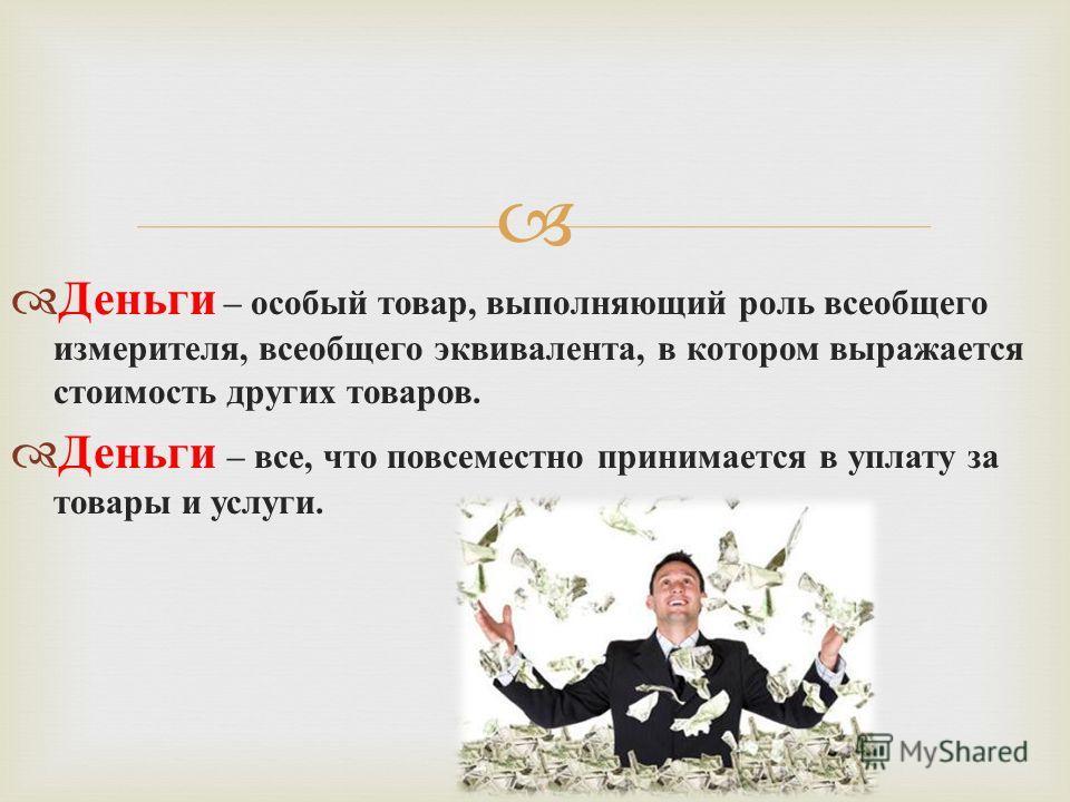 Деньги – особый товар, выполняющий роль всеобщего измерителя, всеобщего эквивалента, в котором выражается стоимость других товаров. Деньги – все, что повсеместно принимается в уплату за товары и услуги.