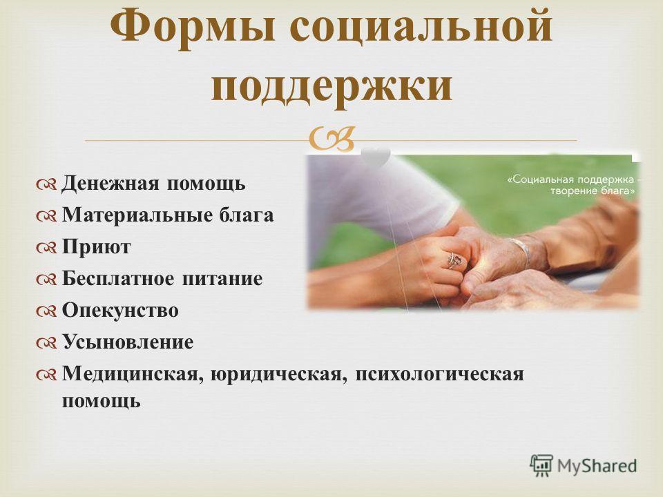 Денежная помощь Материальные блага Приют Бесплатное питание Опекунство Усыновление Медицинская, юридическая, психологическая помощь Формы социальной поддержки
