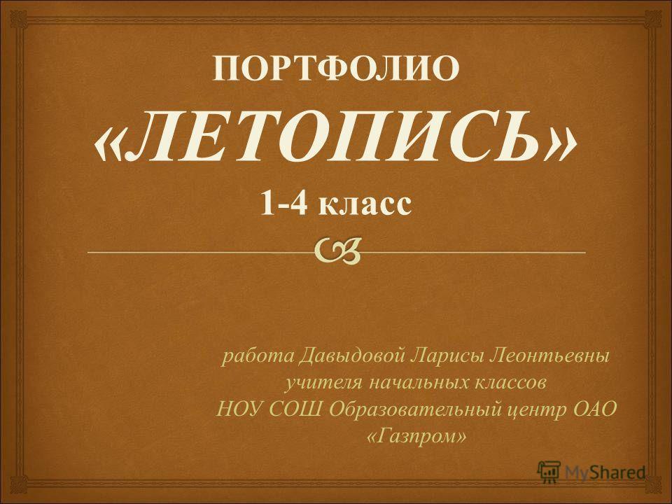 ПОРТФОЛИО « ЛЕТОПИСЬ » 1-4 класс работа Давыдовой Ларисы Леонтьевны учителя начальных классов НОУ СОШ Образовательный центр ОАО « Газпром »