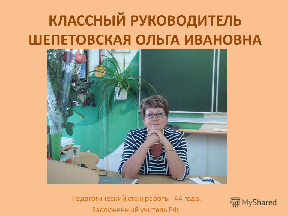 КЛАССНЫЙ РУКОВОДИТЕЛЬ ШЕПЕТОВСКАЯ ОЛЬГА ИВАНОВНА Педагогический стаж работы- 44 года. Заслуженный учитель РФ.