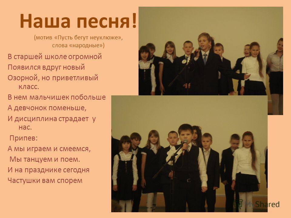 Наша песня! (мотив «Пусть бегут неуклюже», слова «народные») В старшей школе огромной Появился вдруг новый Озорной, но приветливый класс. В нем мальчишек побольше А девчонок поменьше, И дисциплина страдает у нас. Припев: А мы играем и смеемся, Мы тан