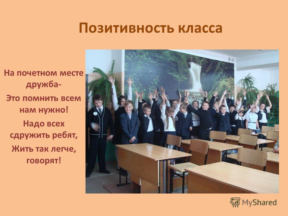 Позитивность класса На почетном месте дружба- Это помнить всем нам нужно! Надо всех сдружить ребят, Жить так легче, говорят!