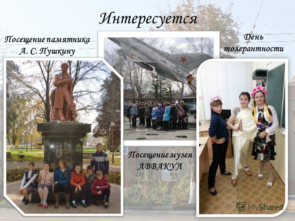 Интересуется Посещение памятника А. С. Пушкину Посещение музея АВВАКУЛ День толерантности