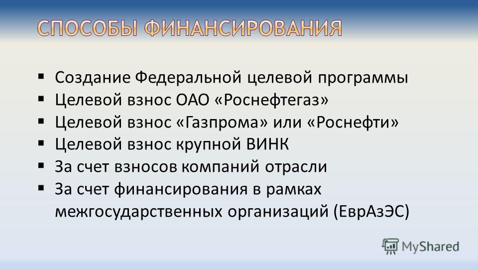Создание Федеральной целевой программы Целевой взнос ОАО «Роснефтегаз» Целевой взнос «Газпрома» или «Роснефти» Целевой взнос крупной ВИНК За счет взносов компаний отрасли За счет финансирования в рамках межгосударственных организаций (ЕврАзЭС)
