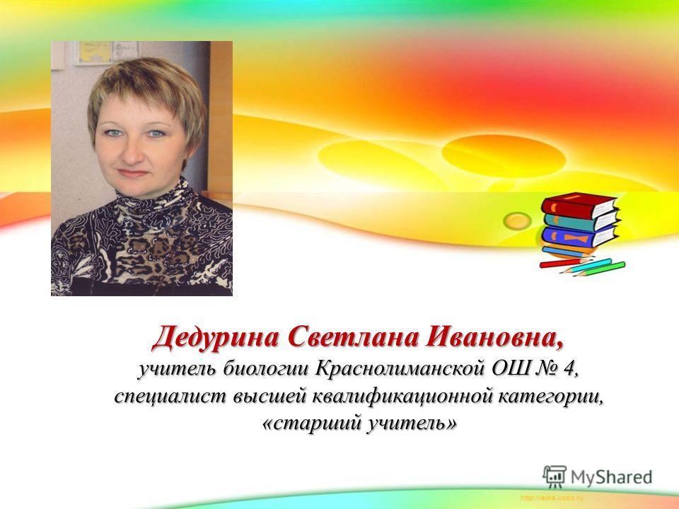 Дедурина Светлана Ивановна, учитель биологии Краснолиманской ОШ 4, специалист высшей квалификационной категории, «старший учитель»