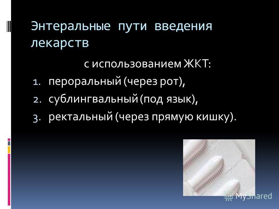 Энтеральные пути введения лекарств с использованием ЖКТ: 1. пероральный (через рот), 2. сублингвальный (под язык), 3. ректальный (через прямую кишку).