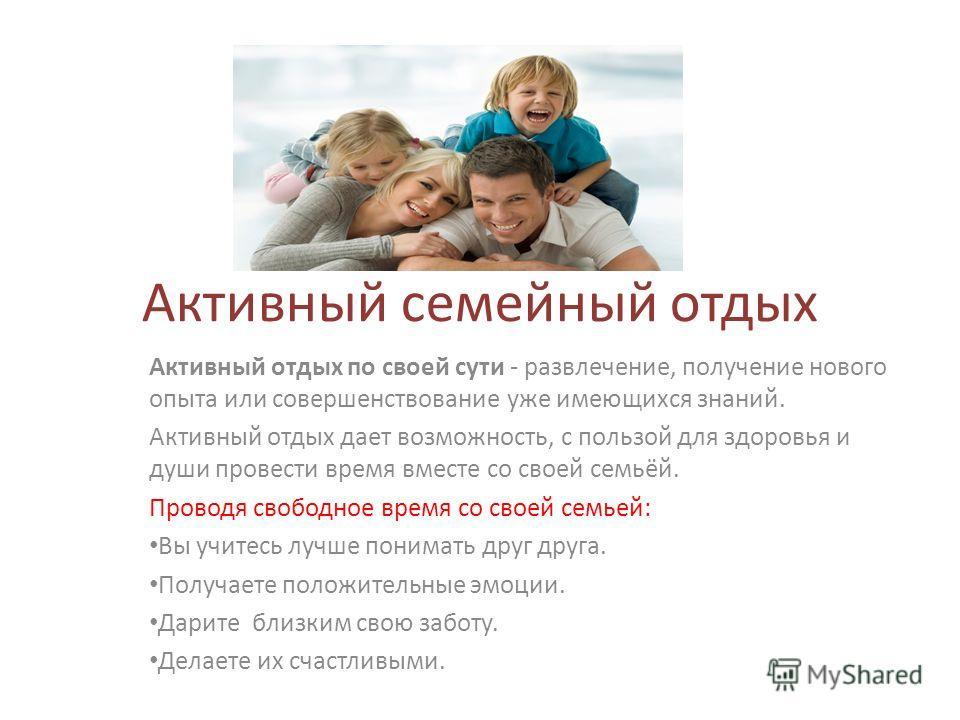 Активный семейный отдых Активный отдых по своей сути - развлечение, получение нового опыта или совершенствование уже имеющихся знаний. Активный отдых дает возможность, с пользой для здоровья и души провести время вместе со своей семьёй. Проводя свобо