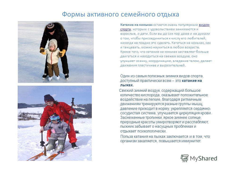 Формы активного семейного отдыха Катание на коньках остается очень популярным видом спорта, которым с удовольствием занимаются и взрослые, и дети. Если вы до сих пор даже и не думали о том, чтобы присоединиться к числу его любителей, никогда не поздн